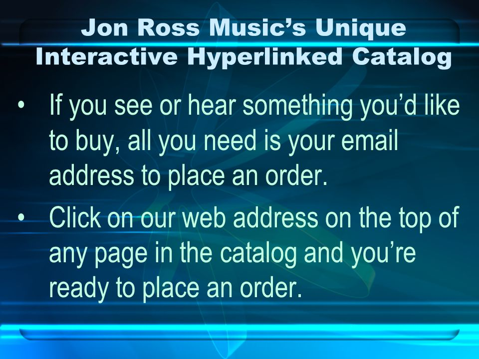 Jon Ross Music's Unique Interactive Hyperlinked Catalog If you see or hear something you'd like to buy, all you need is your email address to place an order.