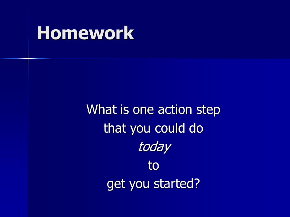 Homework What is one action step that you could do todayto get you started