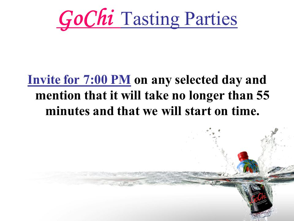 GoChi Tasting Parties Invite for 7:00 PM on any selected day and mention that it will take no longer than 55 minutes and that we will start on time.