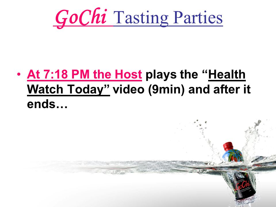 GoChi Tasting Parties At 7:18 PM the Host plays the Health Watch Today video (9min) and after it ends…