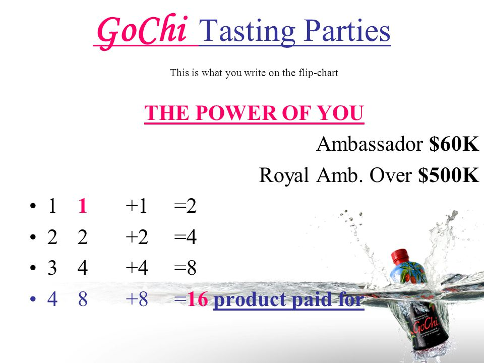 GoChi Tasting Parties This is what you write on the flip-chart THE POWER OF YOU Ambassador $60K Royal Amb.