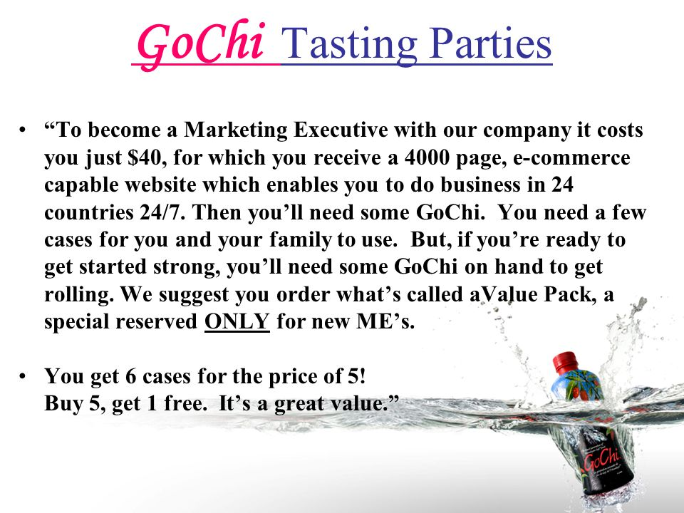 GoChi Tasting Parties To become a Marketing Executive with our company it costs you just $40, for which you receive a 4000 page, e-commerce capable website which enables you to do business in 24 countries 24/7.