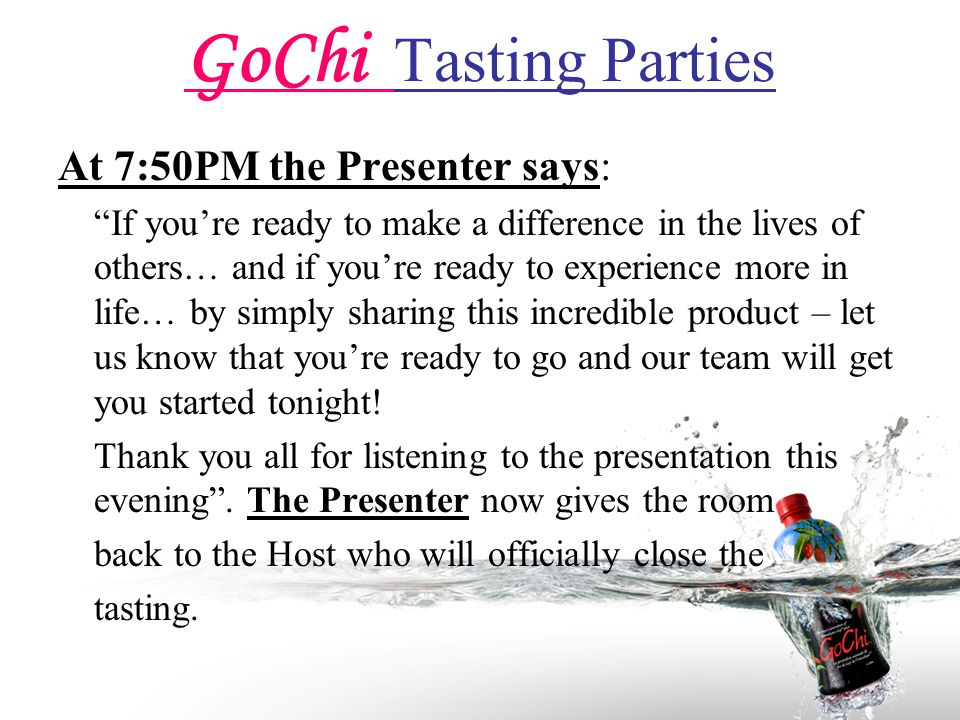 GoChi Tasting Parties At 7:50PM the Presenter says: If you're ready to make a difference in the lives of others… and if you're ready to experience more in life… by simply sharing this incredible product – let us know that you're ready to go and our team will get you started tonight.