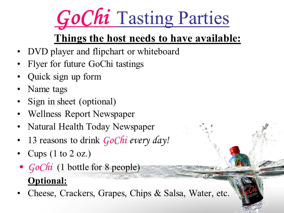GoChi Tasting Parties Things the host needs to have available: DVD player and flipchart or whiteboard Flyer for future GoChi tastings Quick sign up form Name tags Sign in sheet (optional) Wellness Report Newspaper Natural Health Today Newspaper 13 reasons to drink GoChi every day.