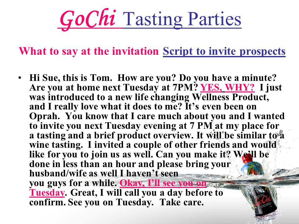 GoChi Tasting Parties What to say at the invitation Script to invite prospects Hi Sue, this is Tom.