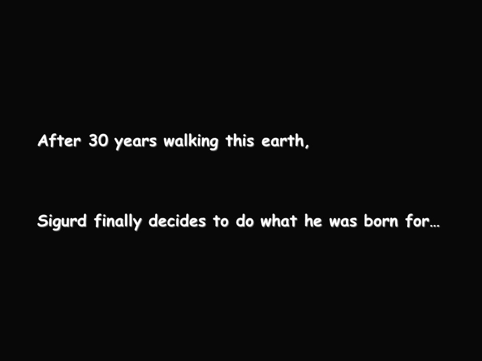 After 30 years walking this earth, Sigurd finally decides to do what he was born for…
