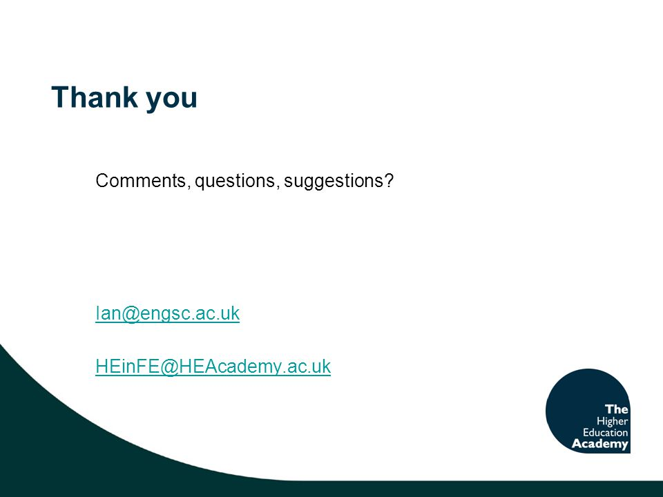 Thank you Comments, questions, suggestions? Ian@engsc.ac.uk HEinFE@HEAcademy.ac.uk