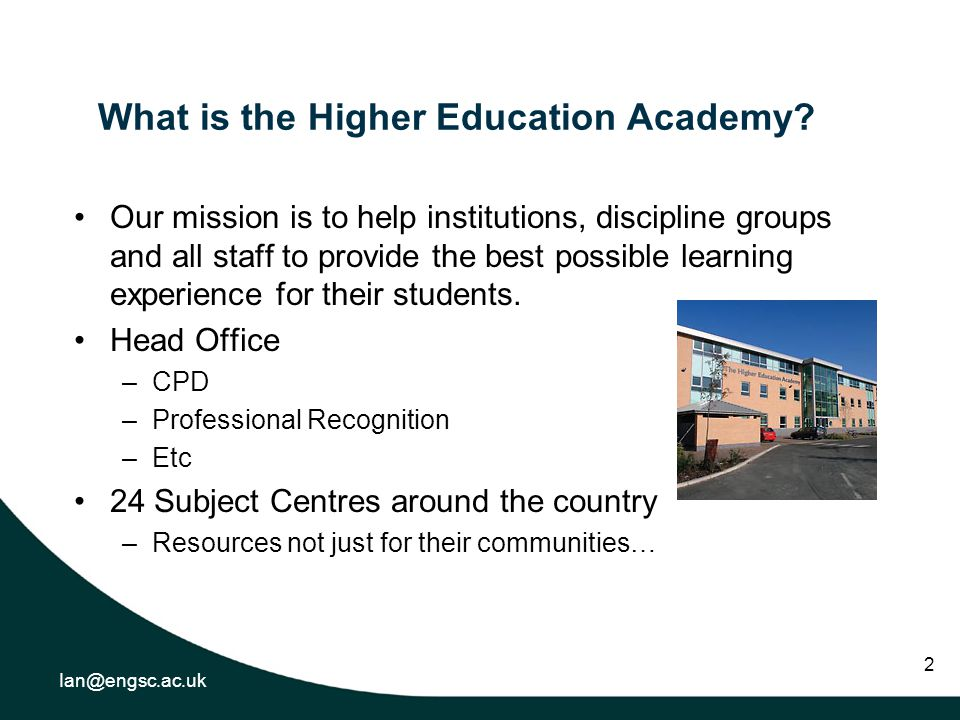 Ian@engsc.ac.uk 2 What is the Higher Education Academy? Our mission is to help institutions, discipline groups and all staff to provide the best possi