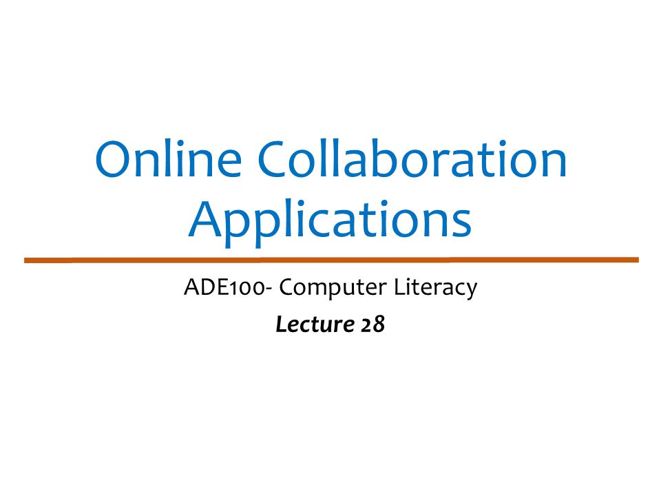 Online Collaboration Applications ADE100- Computer Literacy Lecture 28