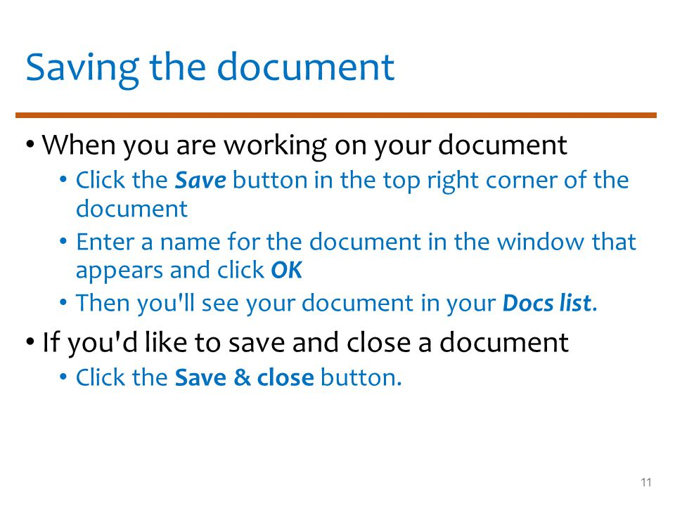 Saving the document When you are working on your document Click the Save button in the top right corner of the document Enter a name for the document in the window that appears and click OK Then you ll see your document in your Docs list.