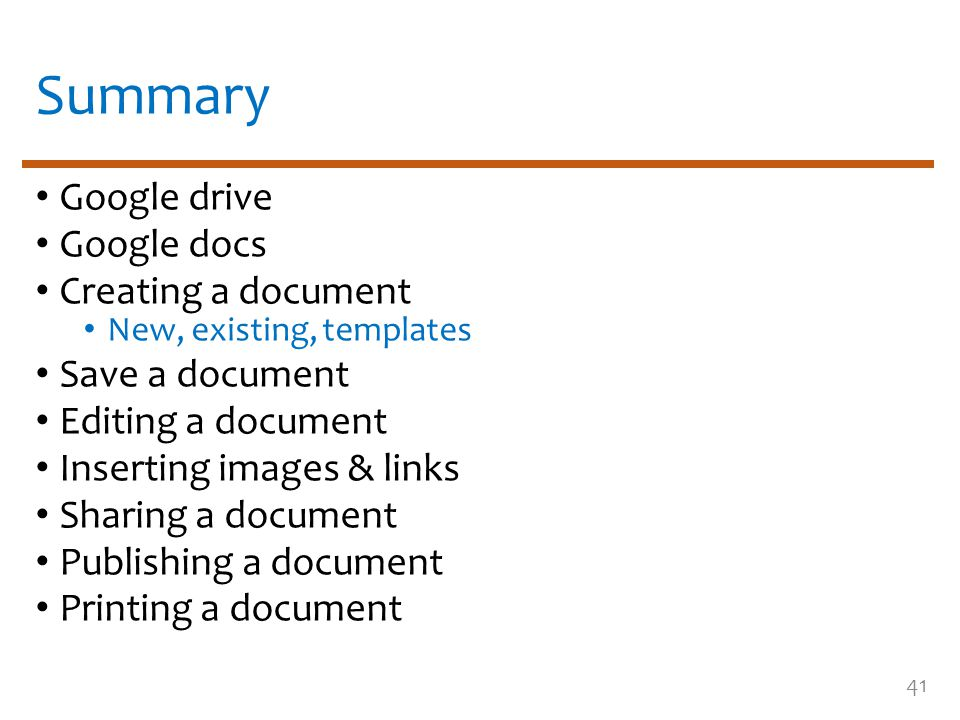 Summary Google drive Google docs Creating a document New, existing, templates Save a document Editing a document Inserting images & links Sharing a document Publishing a document Printing a document 41