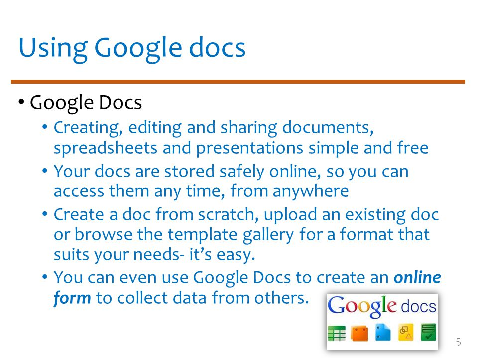 Using Google docs Google Docs Creating, editing and sharing documents, spreadsheets and presentations simple and free Your docs are stored safely online, so you can access them any time, from anywhere Create a doc from scratch, upload an existing doc or browse the template gallery for a format that suits your needs- it's easy.
