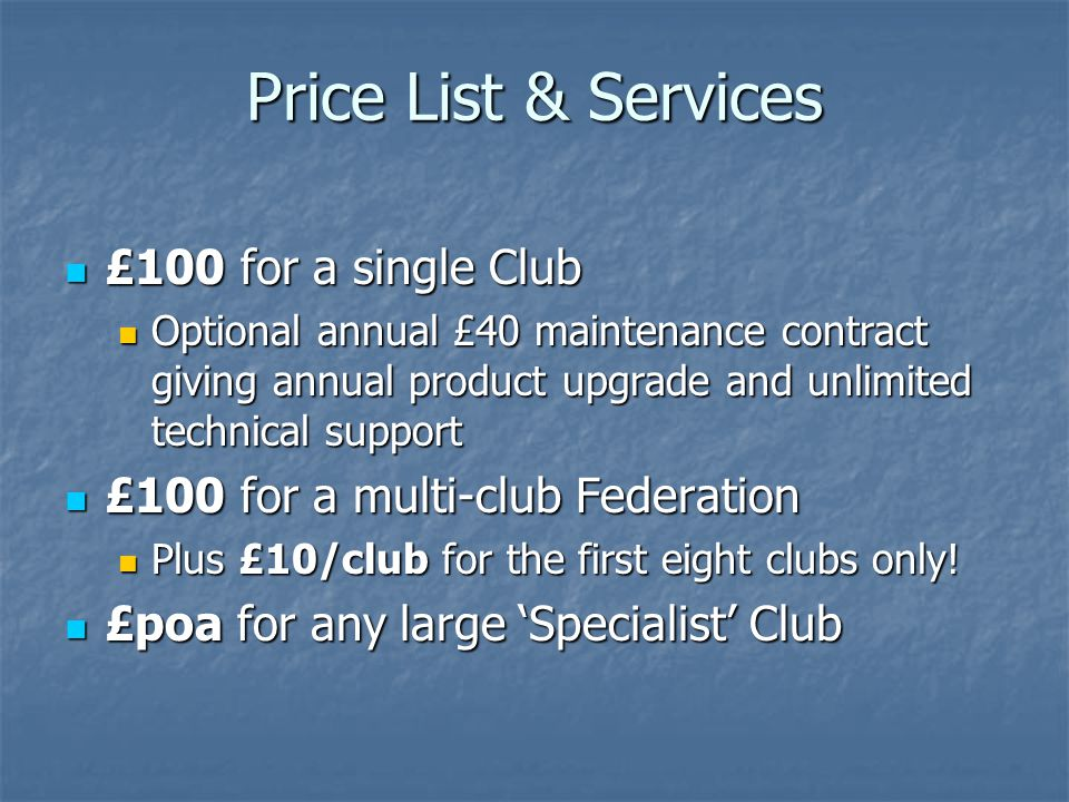 Price List & Services £100 for a single Club £100 for a single Club Optional annual £40 maintenance contract giving annual product upgrade and unlimited technical support Optional annual £40 maintenance contract giving annual product upgrade and unlimited technical support £100 for a multi-club Federation £100 for a multi-club Federation Plus £10/club for the first eight clubs only.