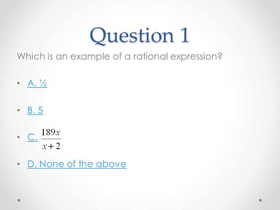 Question 1 Which is an example of a rational expression A. ½ B. 5 C. D. None of the above