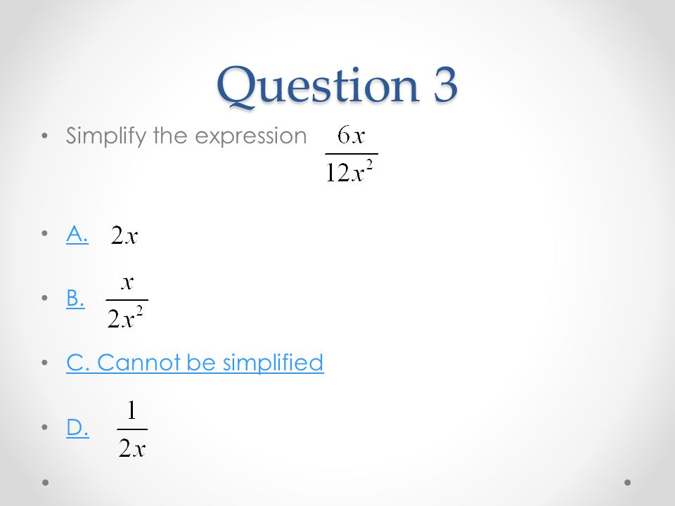 Question 3 Simplify the expression A. B. C. Cannot be simplified D.