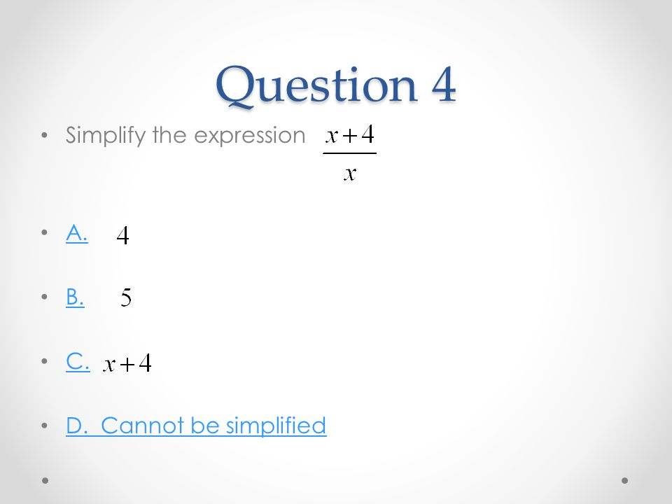 Question 4 Simplify the expression A. B. C. D. Cannot be simplified