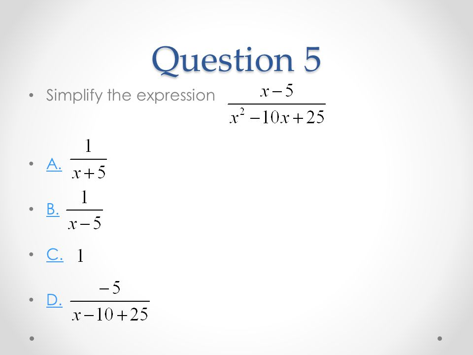 Question 5 Simplify the expression A. B. C. D.
