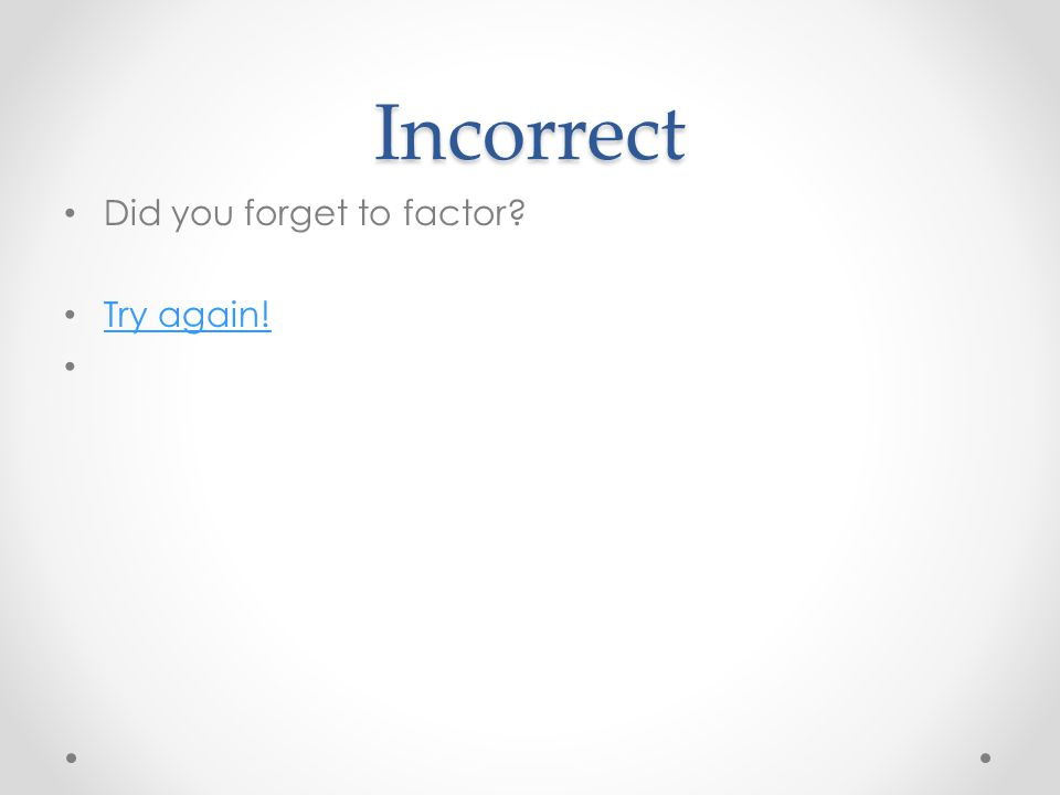 Incorrect Did you forget to factor Try again!