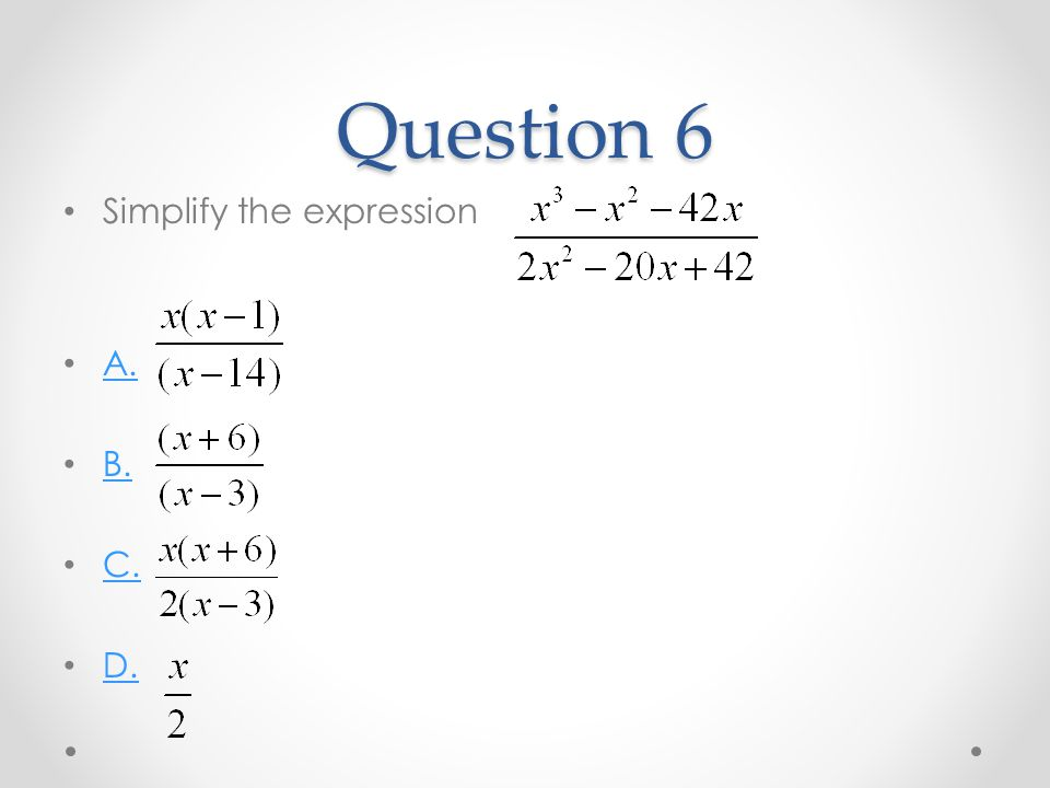 Question 6 Simplify the expression A. B. C. D.