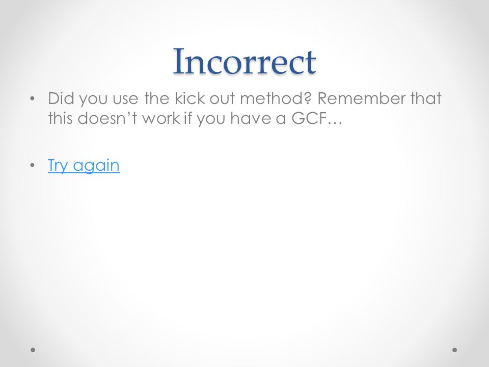 Incorrect Did you use the kick out method? Remember that this doesn't work if you have a GCF… Try again