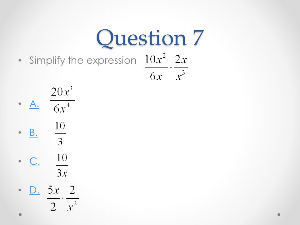 Question 7 Simplify the expression A. B. C. D.