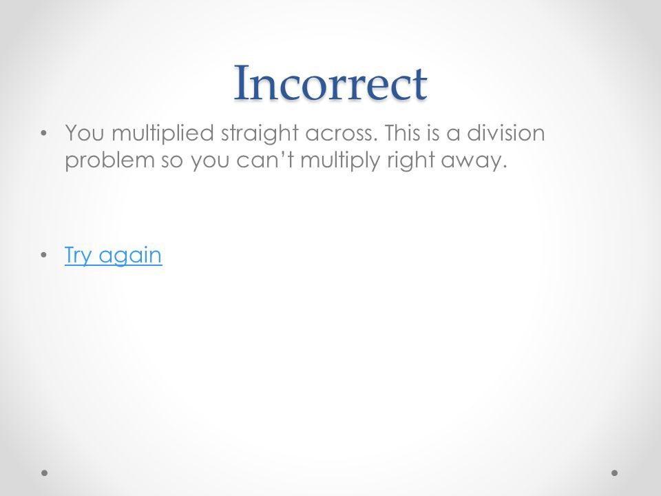 Incorrect You multiplied straight across. This is a division problem so you can't multiply right away. Try again