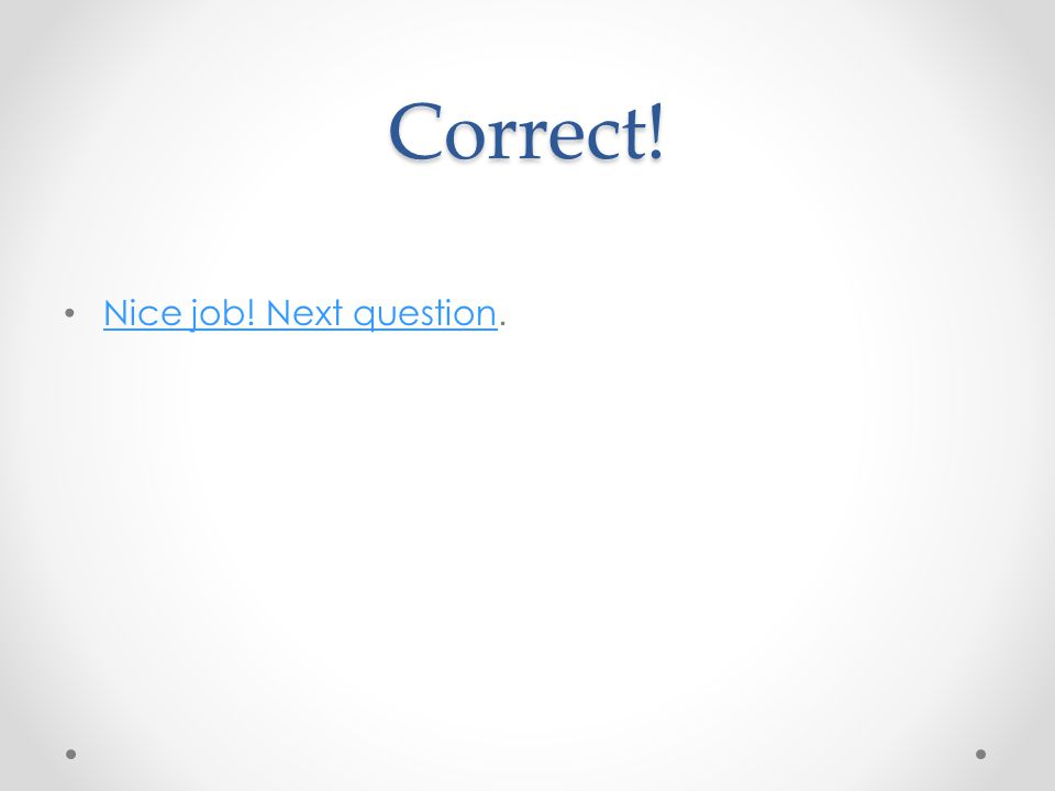 Correct! Nice job! Next question. Nice job! Next question