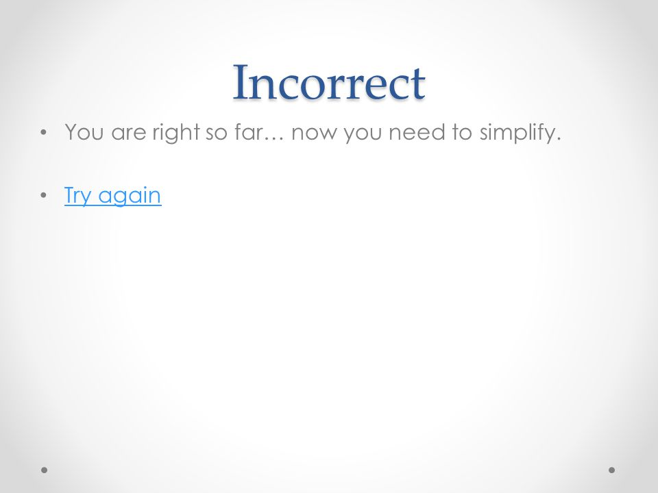 Incorrect You are right so far… now you need to simplify. Try again