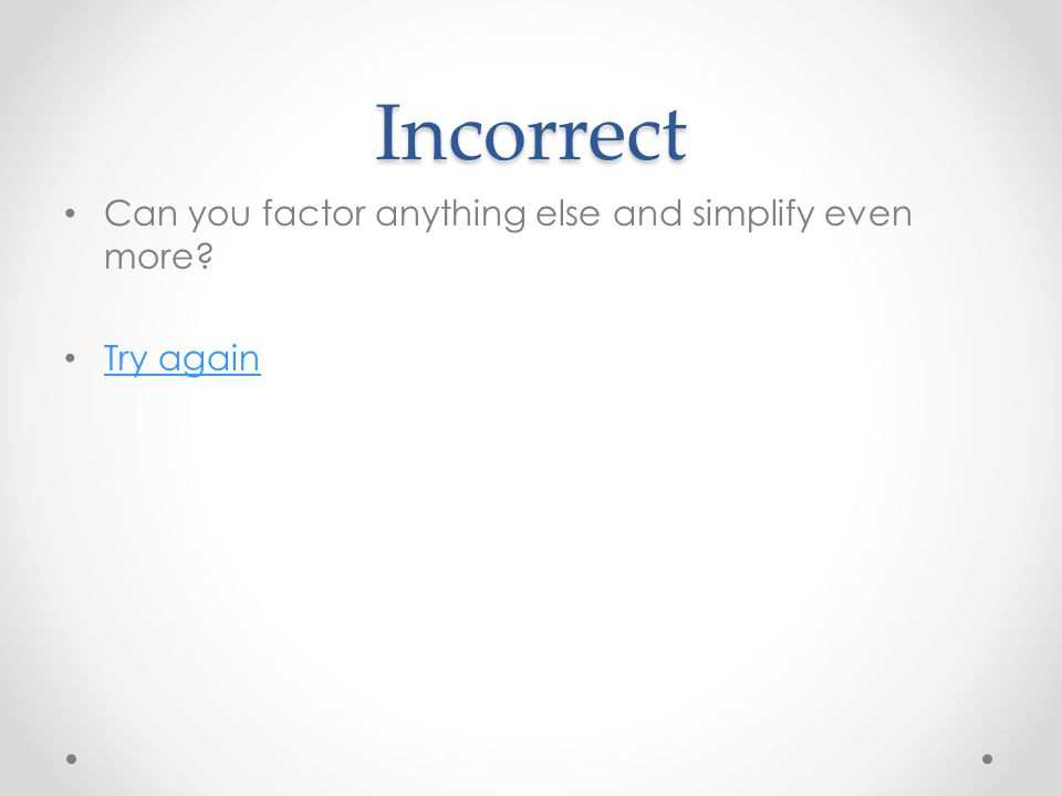 Incorrect Can you factor anything else and simplify even more Try again