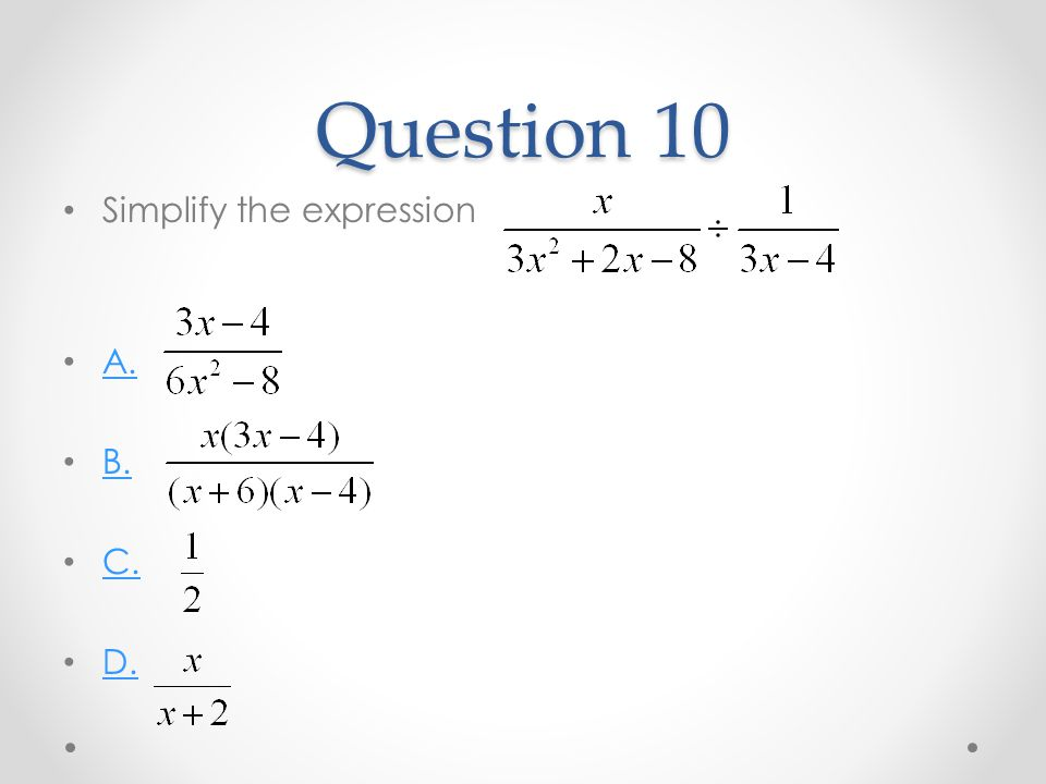 Question 10 Simplify the expression A. B. C. D.