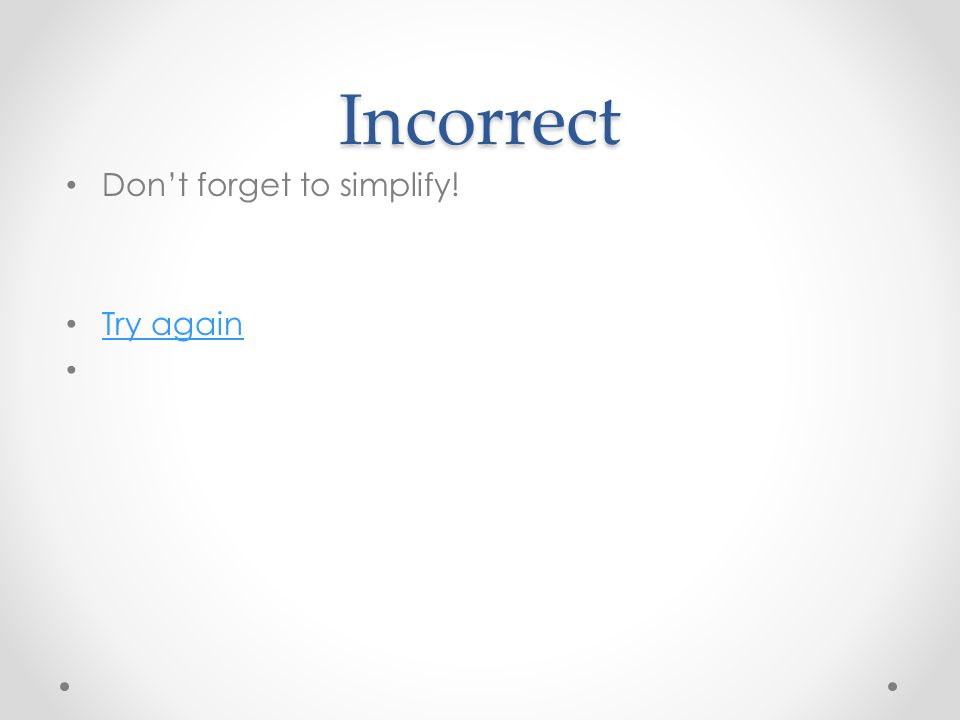 Incorrect Don't forget to simplify! Try again