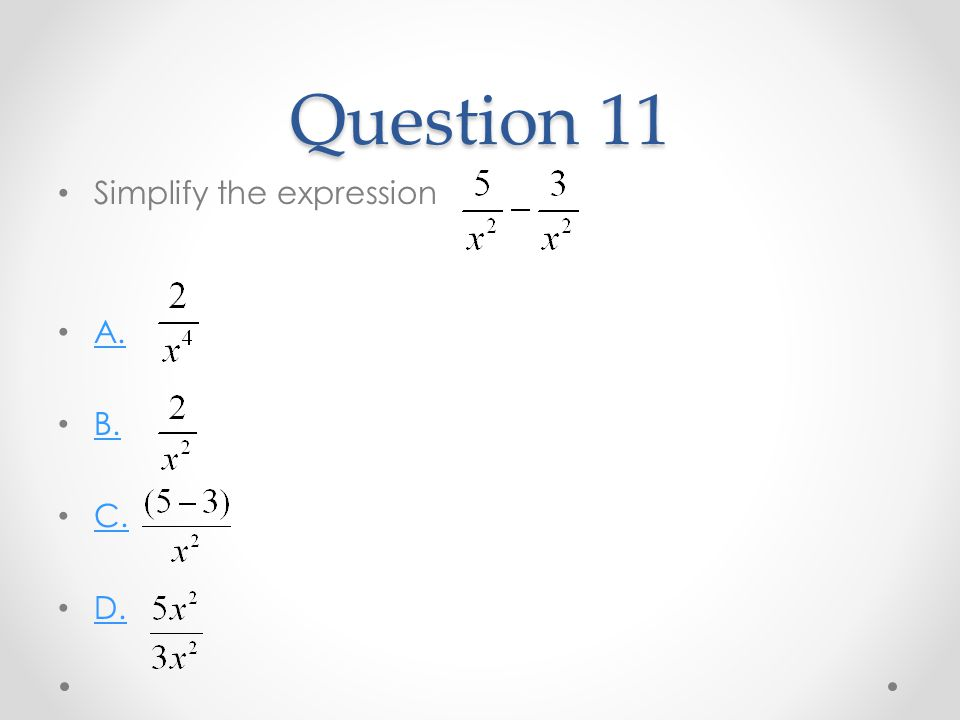 Question 11 Simplify the expression A. B. C. D.