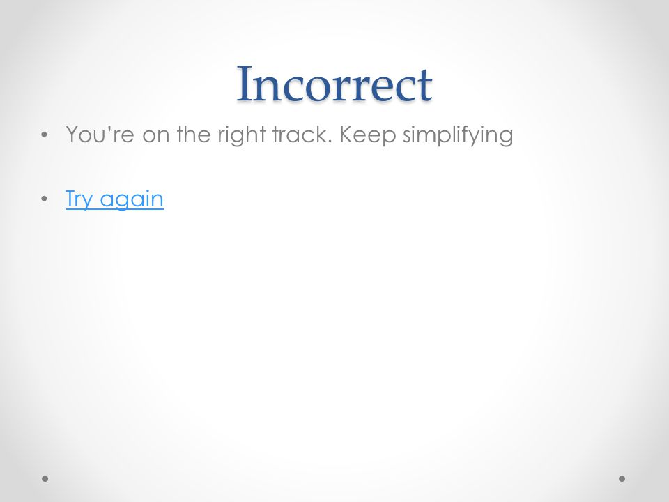Incorrect You're on the right track. Keep simplifying Try again