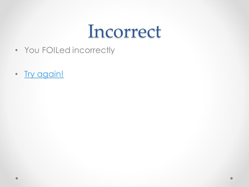 Incorrect You FOILed incorrectly Try again!