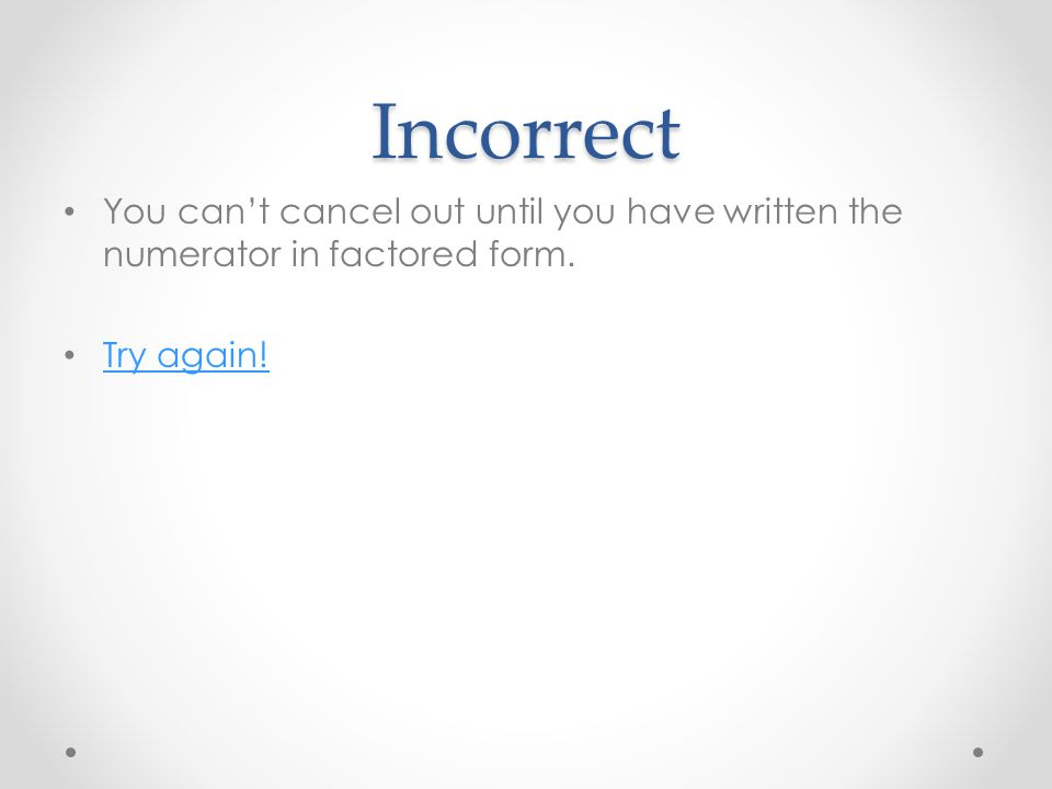 Incorrect You can't cancel out until you have written the numerator in factored form. Try again!