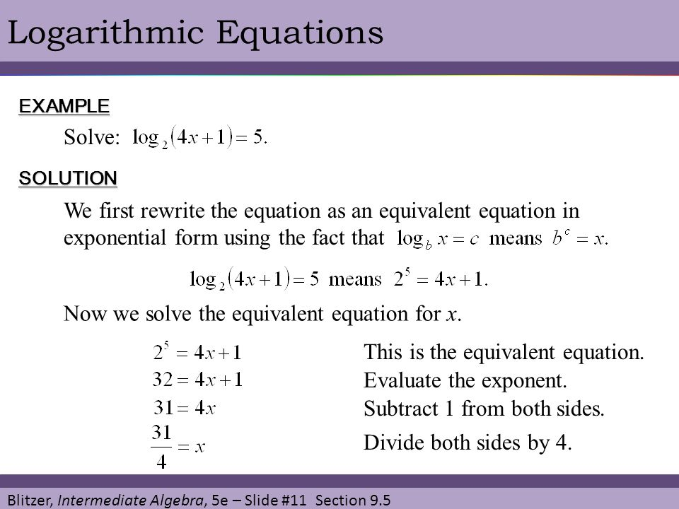 Blitzer, Intermediate Algebra, 5e – Slide #11 Section 9.5 Logarithmic EquationsEXAMPLE Solve: SOLUTION This is the equivalent equation. We first rewri