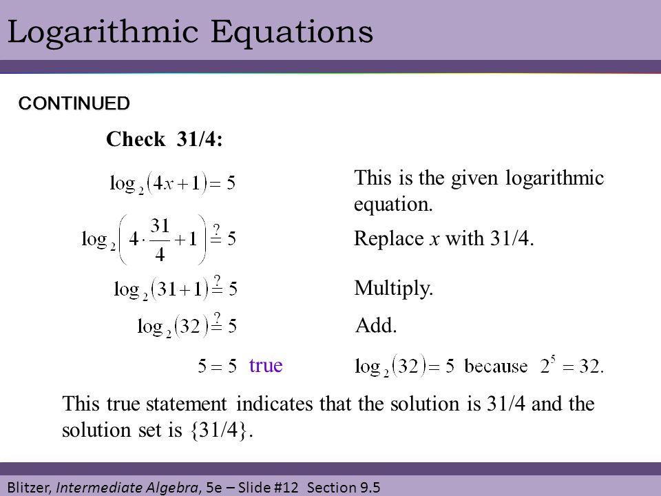 Blitzer, Intermediate Algebra, 5e – Slide #12 Section 9.5 Logarithmic Equations This is the given logarithmic equation. CONTINUED Check 31/4: Replace