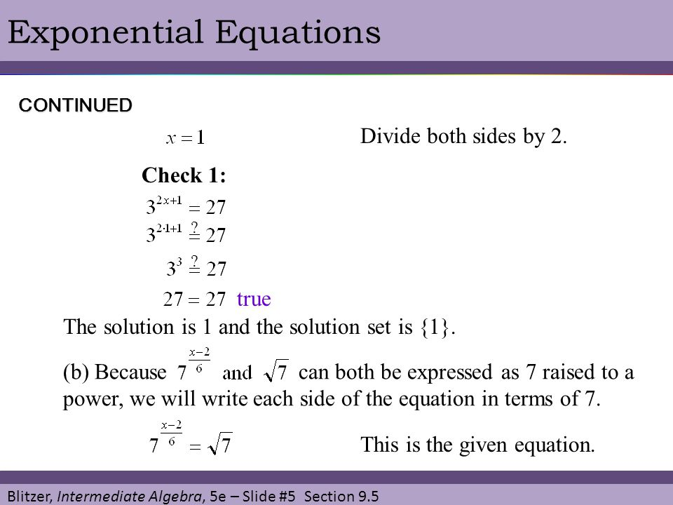 Blitzer, Intermediate Algebra, 5e – Slide #5 Section 9.5 Exponential Equations Divide both sides by 2. CONTINUED Check 1: ? ? This is the given equati
