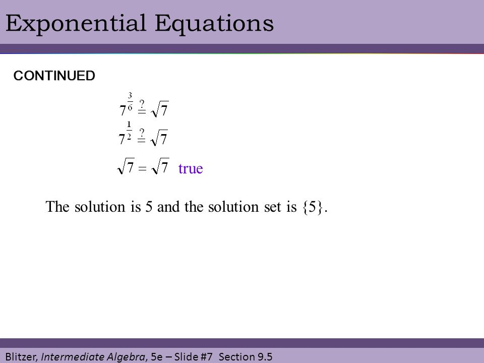 Blitzer, Intermediate Algebra, 5e – Slide #7 Section 9.5 Exponential EquationsCONTINUED ? ? The solution is 5 and the solution set is {5}. true