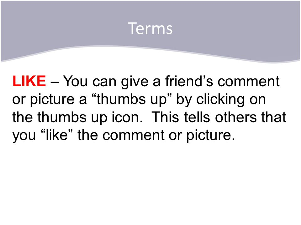 "Terms LIKE – You can give a friend's comment or picture a ""thumbs up"" by clicking on the thumbs up icon. This tells others that you ""like"" the comment"