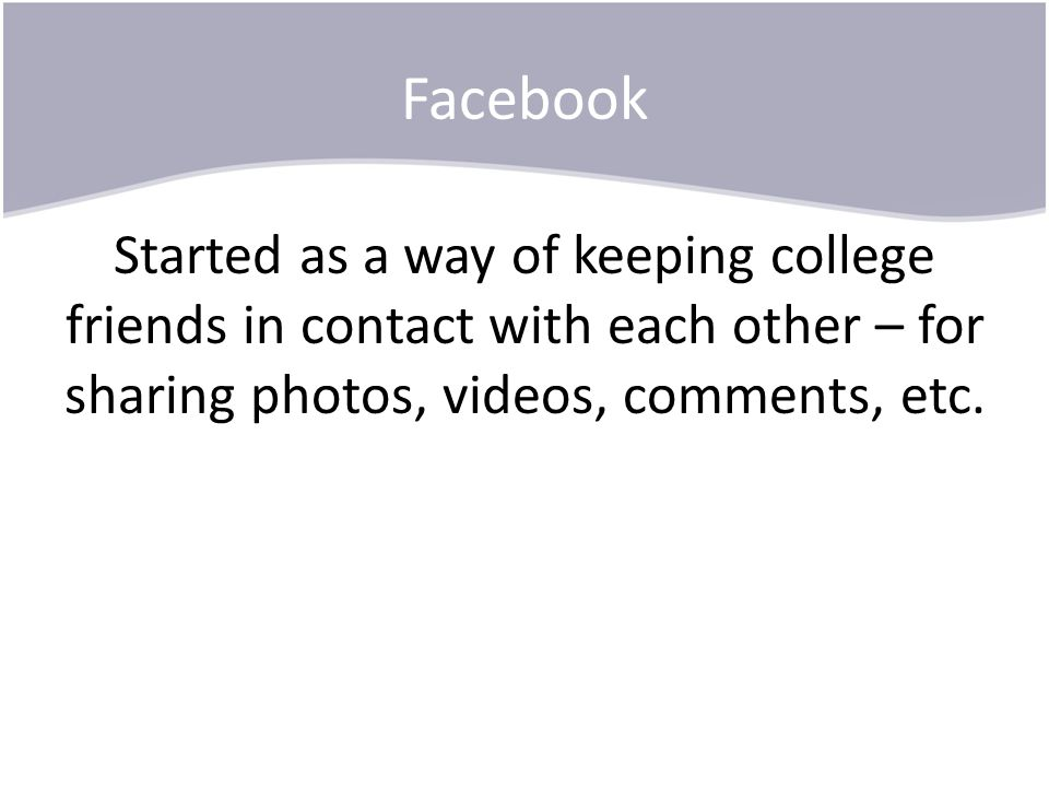 Facebook Started as a way of keeping college friends in contact with each other – for sharing photos, videos, comments, etc.