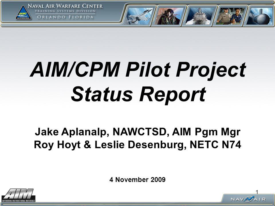 1 AIM/CPM Pilot Project Status Report 4 November 2009 Jake Aplanalp, NAWCTSD, AIM Pgm Mgr Roy Hoyt & Leslie Desenburg, NETC N74