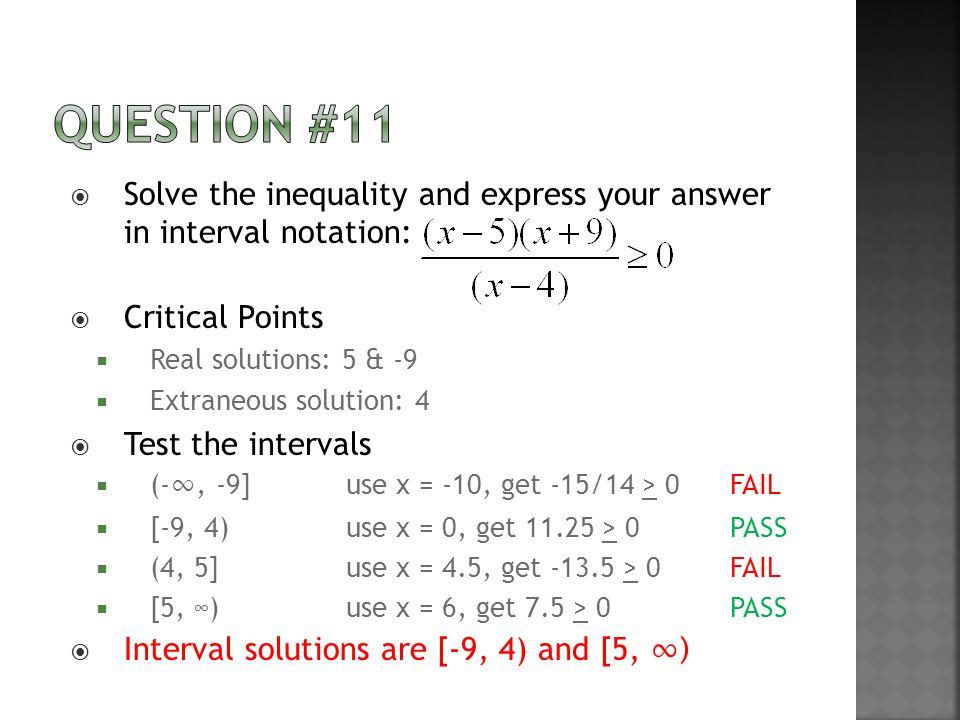  Solve the inequality and express your answer in interval notation:  Critical Points  Real solutions: 5 & -9  Extraneous solution: 4  Test the intervals  (- ∞, -9]use x = -10, get -15/14 > 0FAIL  [-9, 4)use x = 0, get 11.25 > 0PASS  (4, 5]use x = 4.5, get -13.5 > 0FAIL  [5, ∞)use x = 6, get 7.5 > 0PASS  Interval solutions are [-9, 4) and [5, ∞)