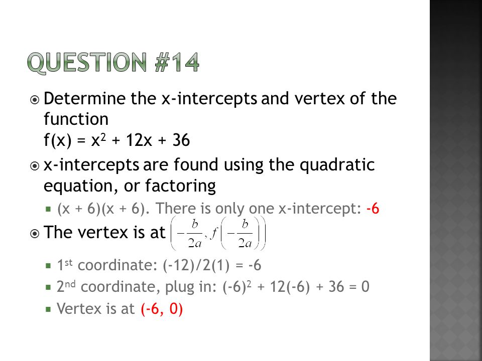  Determine the x-intercepts and vertex of the function f(x) = x 2 + 12x + 36  x-intercepts are found using the quadratic equation, or factoring  (x + 6)(x + 6).