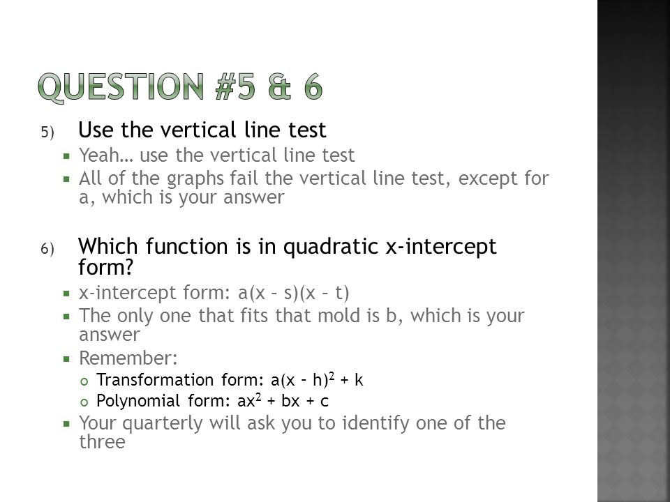 5) Use the vertical line test  Yeah… use the vertical line test  All of the graphs fail the vertical line test, except for a, which is your answer 6) Which function is in quadratic x-intercept form.
