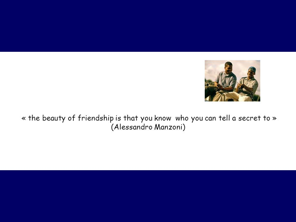 « the beauty of friendship is that you know who you can tell a secret to » (Alessandro Manzoni)