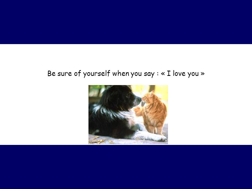 Be sure of yourself when you say : « I love you »