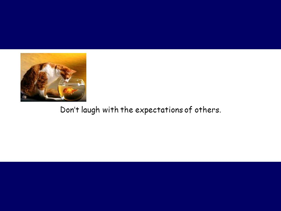 Don't laugh with the expectations of others.