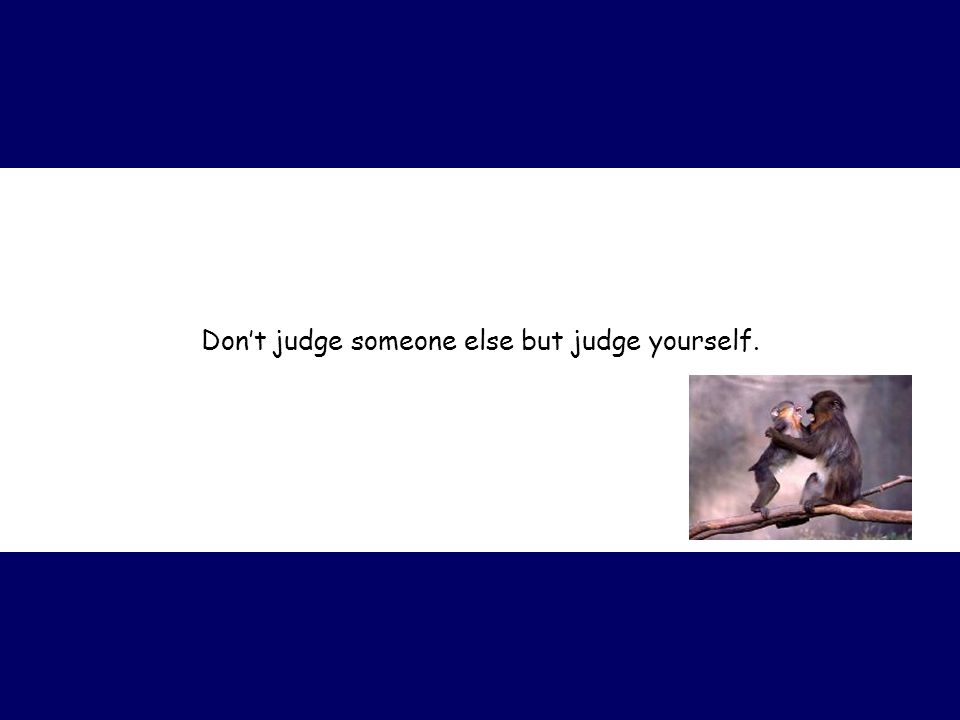 Don't judge someone else but judge yourself.