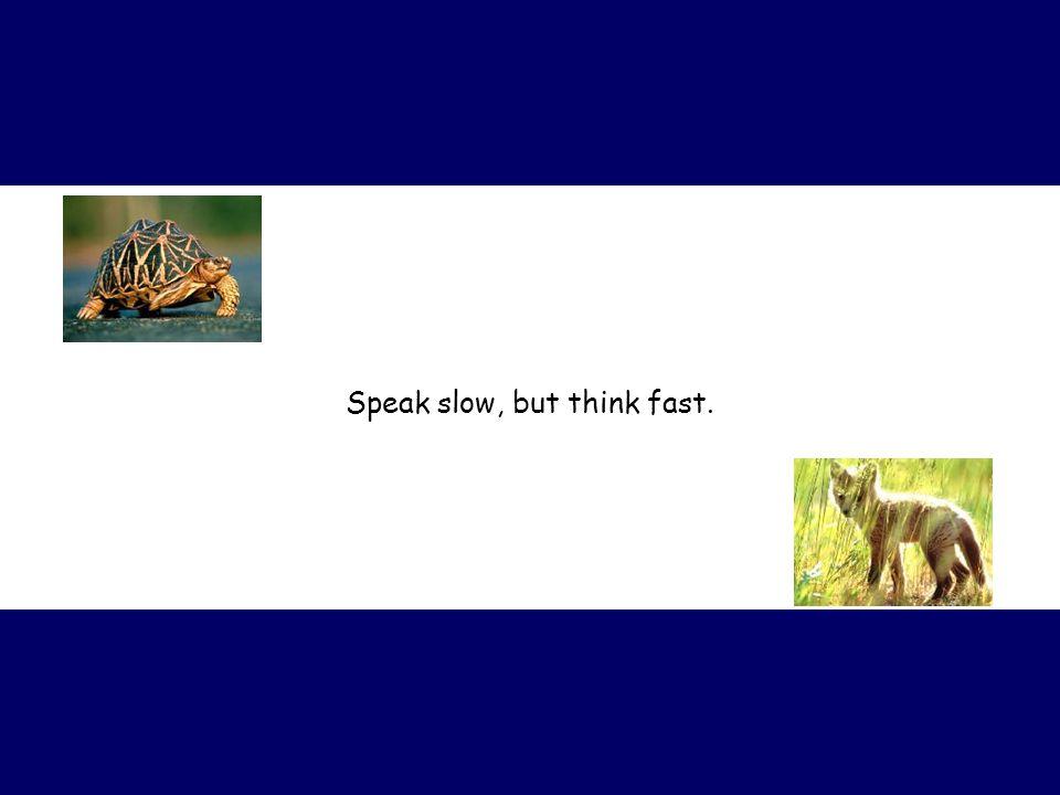 Speak slow, but think fast.